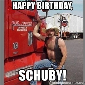 macho trucker  - Happy Birthday, Schuby!