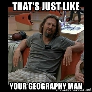 The Dude - that's just like your geography man