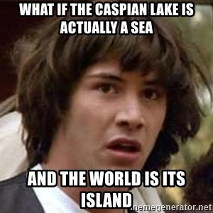 Conspiracy Keanu - what if the caspian lake is actually a sea and the world is its island