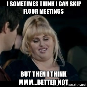 Better Not -  i SOMETIMES think i can skip floor meetings But Then i think mmm...Better not
