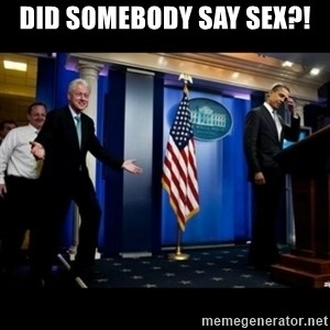 Inappropriate Timing Bill Clinton - did somebody say sex?!
