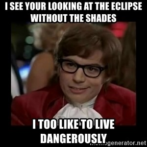Dangerously Austin Powers - I see your looking at the eclipse without the shades I too like to live dangerously