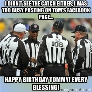 NFL Ref Meeting - I didn't see the catch either, i was too busy posting on tom's facebook page... Happy birthday tommy! every blessing!