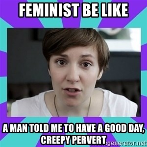 White Feminist - Feminist be like A man told me to have a good DAY, creepy pervert