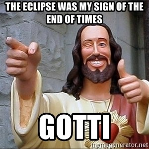 jesus says - The eclipse was my sign of the end of times Gotti