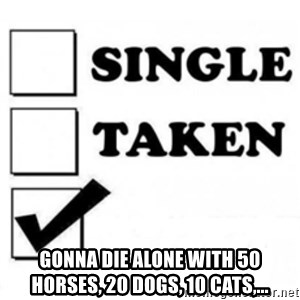 single taken checkbox -  Gonna die alone with 50 horses, 20 dogs, 10 cats,...
