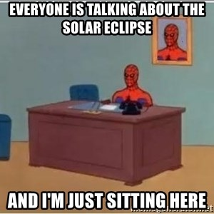 Spiderman Desk - everyone is talking about the solar eclipse and i'm just sitting here