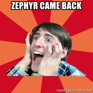 Super Excited - Zephyr came back