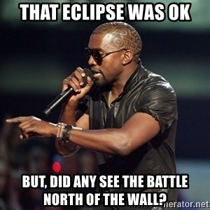 Kanye - That eclipse was ok But, did any see the battle north of the wall?
