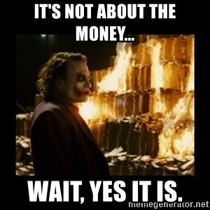 Not about the money joker - It's not about the money... Wait, yes it is.