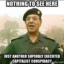 Baghdad Bob - NOTHING TO SEE HERE JUST ANOTHER SUPERBLY EXECUTED CAPITALIST CONSPIRACY