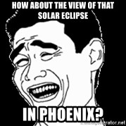 Laughing - how about the view of that solar eclipse in phoenix?