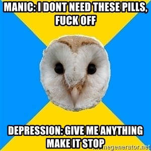 Bipolar Owl - Manic: i dont need these pills, fuck Off Depression: give me anytHing make it stop