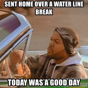 Good Day Ice Cube - Sent home over a water line break Today was a good day