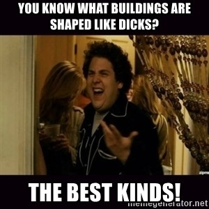 fuck me right jonah hill - YOU KNOW WHAT BUILDINGS ARE SHAPED LIKE DICKS? THE BEST KINDS!