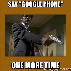 """say what one more time - Say """"Google Phone"""" one more time"""