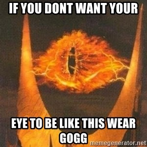 Eye of Sauron - If you dont want your  Eye to be like this wear gogg