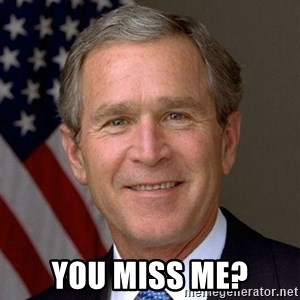 George Bush -  You miss me?