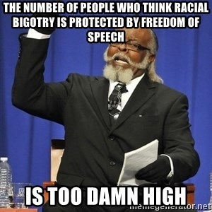 Jimmy Mac - The number of people who think racial bigotry is protected by freedom of speech Is too damn high