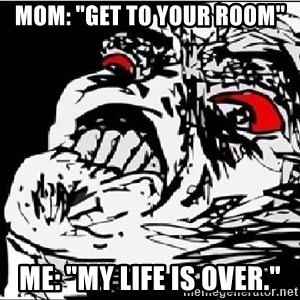 """Omg Rage Face - Mom: """"get to your room"""" Me: """"my life is over."""""""