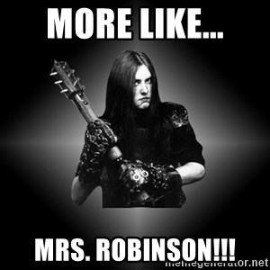 Black Metal - More like... MRS. ROBINSON!!!
