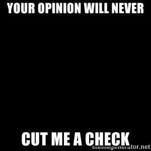 black background - YOur Opinion Will Never  Cut Me A check