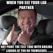 Barney Stinson - when you see your lab partner not point the test tube with boiling liquids at you or themselves