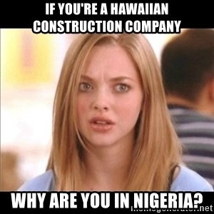 Karen from Mean Girls - If you're a hawaiian construction company why are you in nigeria?
