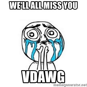 crying - We'll all miss you VDAWG
