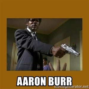 say what one more time - Aaron BUrr