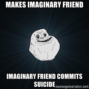 Forever Alone - Makes imaginary friend imaginary friend commits suicide
