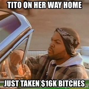 Good Day Ice Cube - tito on her way home just taken $16k bitches
