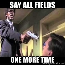 Say what again - Say ALL FIELDS ONE more time