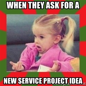 dafuq girl - When they ask for a  new service project idea