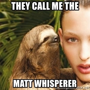 sexy sloth - they call me the Matt whisperer