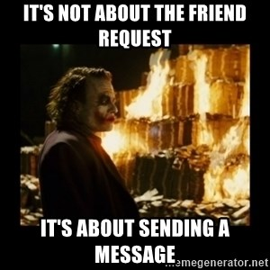 Not about the money joker - It's not about the friend request it's about sending a message