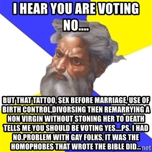 God - I hear you are voting no.... But that tattoo, sex before marriage, use of birth CONTROL,DIVORSING then remarrying a non virgin without stoning her to death tells me you should be voting yes....PS. I had no.problem with gay folks, it was the homophobes that wrote the bible did...