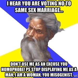 God - I hear you are voting no to same sex marriage... DON't use me as an excuse you HOMOPHobe! PS stop displaying me as a man, I am a woman, you misogenist.