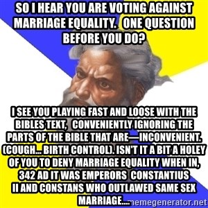 God - So I hear you are voting against marriage EQUALITY.   One question before you do?  I SEE YOU PLAYING FAST AND LOOSE WITH the bibles TEXT,   CONVENIENTLY ignoring THE PARTS OF THE BIBLE THAT ARE—INCONVENIENT. (Cough... Birth control). Isn't it a bit A holey of you to deny marriage equality when in, 342 AD it was emperors Constantius IIandConstans who outlawed same sex marriage....
