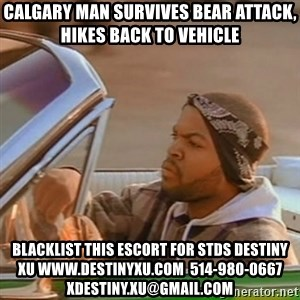Good Day Ice Cube - Calgary man survives bear attack, hikes back to vehicle blacklist this escort for stds destiny xu www.destinyxu.com  514-980-0667 xdestiny.xu@gmail.com