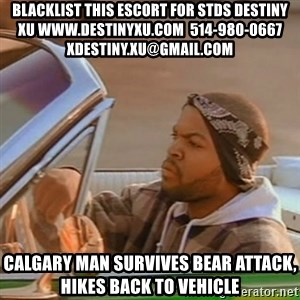 Good Day Ice Cube - blacklist this escort for stds destiny xu www.destinyxu.com  514-980-0667 xdestiny.xu@gmail.com Calgary man survives bear attack, hikes back to vehicle