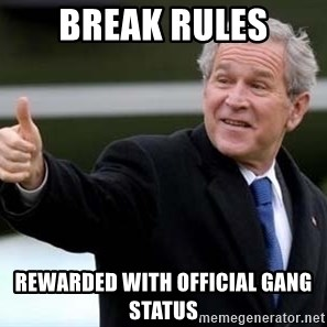 nice try bush bush - break rules rewarded with official gang status