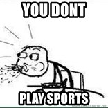 Cereal Guy Spit - You dont  play sports