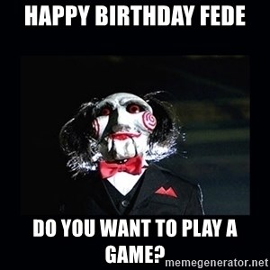saw jigsaw meme - Happy Birthday Fede Do you want to play a game?