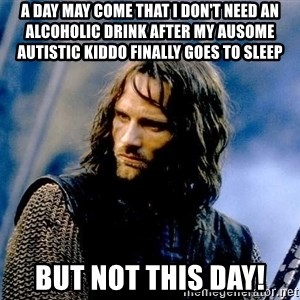 Not this day Aragorn - A day may come that i don't need an aLcoholic drink after My ausome autistic kiddo finally goes to sleep But not this dAy!