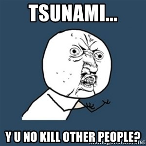 y u no work - Tsunami... Y U NO KILL OTHER PEOPLE?