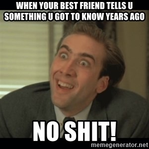 Nick Cage - When your best friend tells u something u got to know years ago no shit!