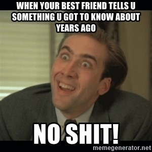 Nick Cage - when your best friend tells u something u got to know about years ago No shit!