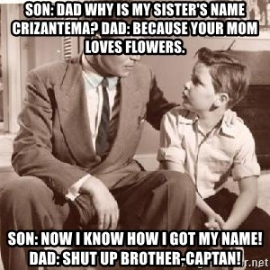 Racist Father - Son: dad why is my sister's name Crizantema? Dad: because your mom loves flowers. Son: Now I know how I got my name! Dad: Shut up Brother-Captan!