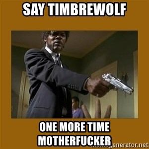 say what one more time - SAY TIMBREWOLF ONE MORE TIME MOTHERFUCKER